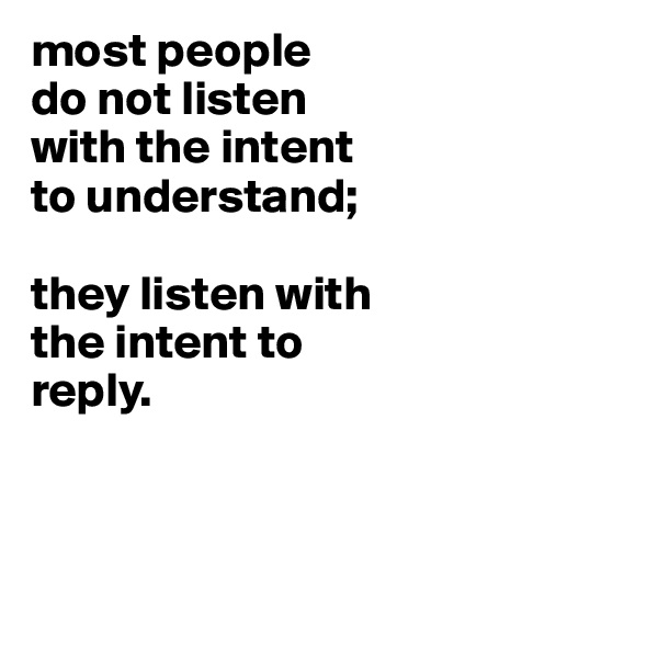most people do not listen with the intent to understand;  they listen with the intent to reply.