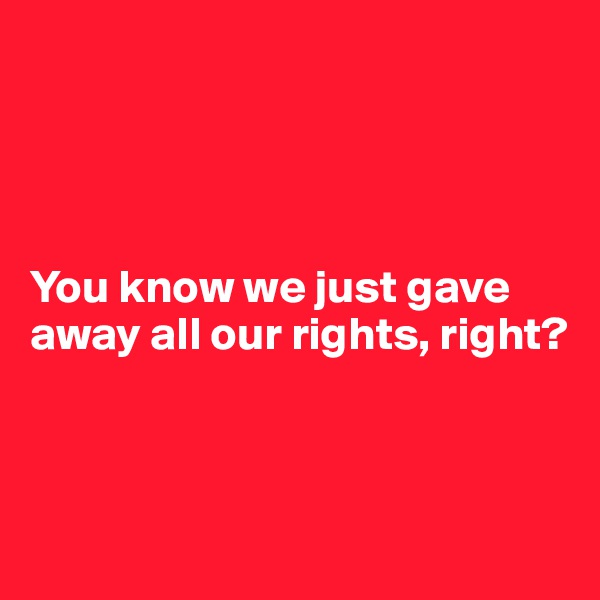 You know we just gave away all our rights, right?