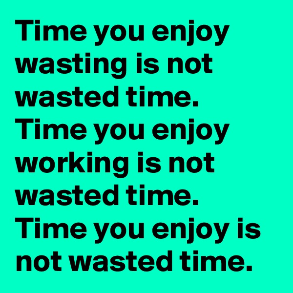 Time you enjoy wasting is not wasted time.  Time you enjoy working is not wasted time.  Time you enjoy is not wasted time.