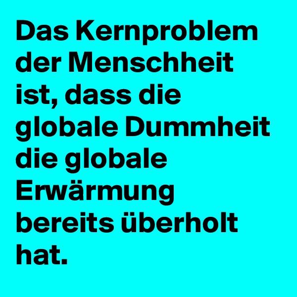 Das Kernproblem der Menschheit ist, dass die globale Dummheit die globale Erwärmung bereits überholt hat.