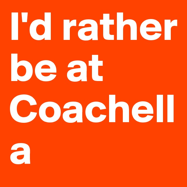 I'd rather be at            Coachella