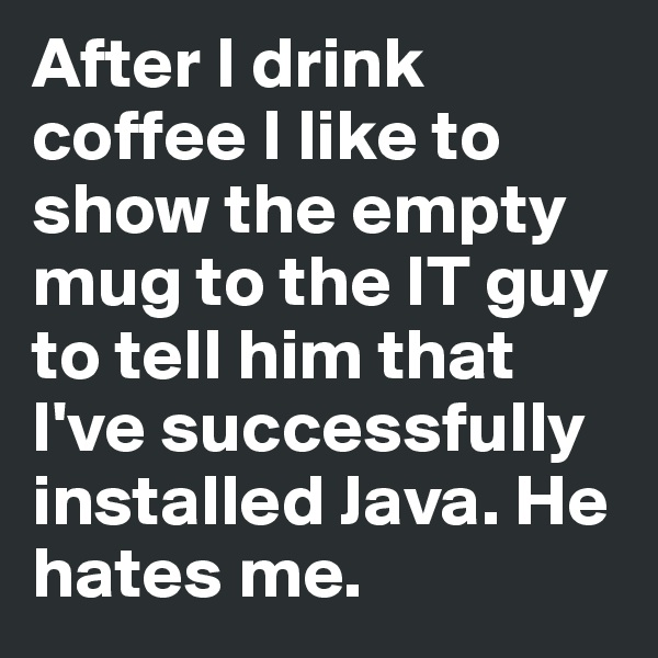 After I drink coffee I like to show the empty mug to the IT guy to tell him that I've successfully installed Java. He hates me.