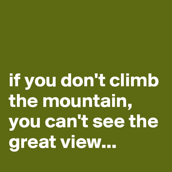 if you don't climb the mountain, you can't see the great view...
