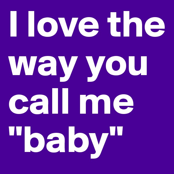 "I love the way you call me ""baby"""