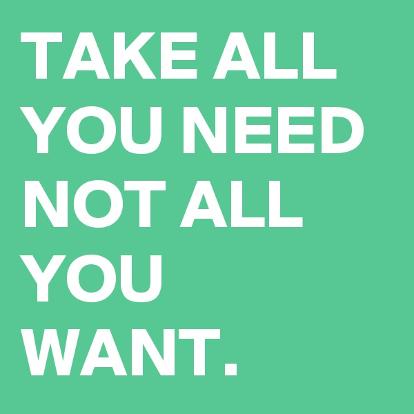 TAKE ALL YOU NEED NOT ALL YOU WANT.
