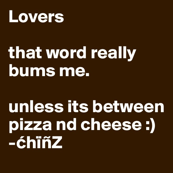 Lovers  that word really bums me.   unless its between pizza nd cheese :) -chïñZ
