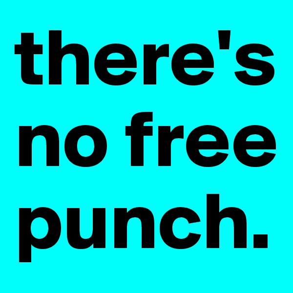 there's no free punch.