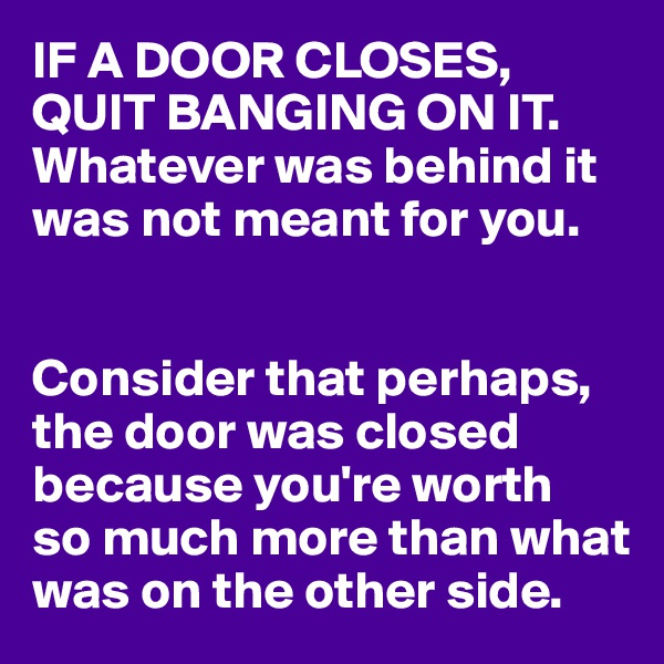 IF A DOOR CLOSES, QUIT BANGING ON IT. Whatever was behind it was not meant for you.   Consider that perhaps, the door was closed because you're worth  so much more than what was on the other side.