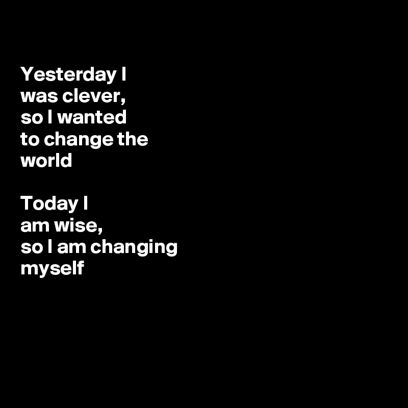 Yesterday I  was clever,  so I wanted to change the  world  Today I am wise, so I am changing myself