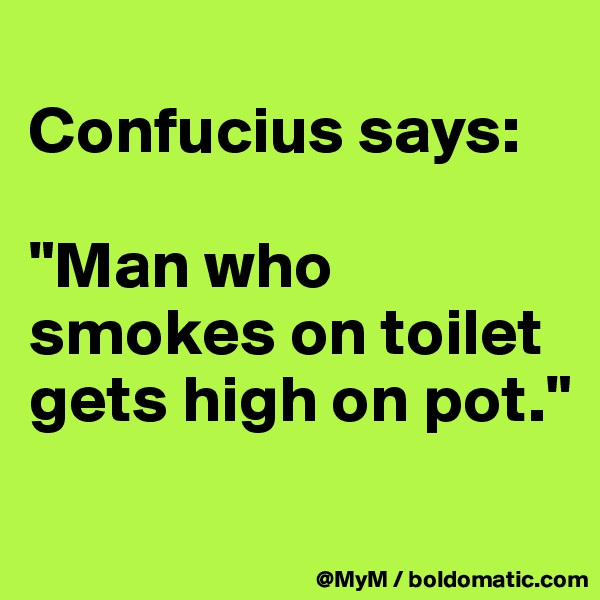 "Confucius says:  ""Man who smokes on toilet gets high on pot."""