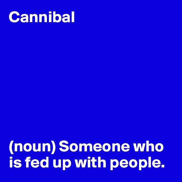 Cannibal        (noun) Someone who is fed up with people.