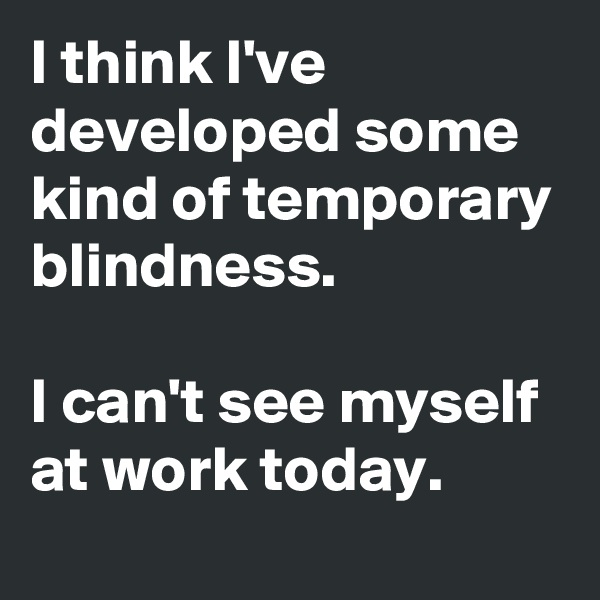 I think I've developed some kind of temporary blindness.  I can't see myself at work today.
