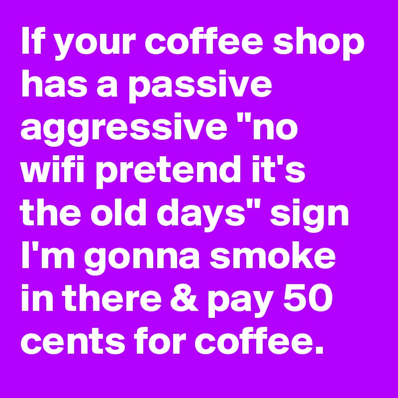 "If your coffee shop has a passive aggressive ""no wifi pretend it's the old days"" sign I'm gonna smoke in there & pay 50 cents for coffee."