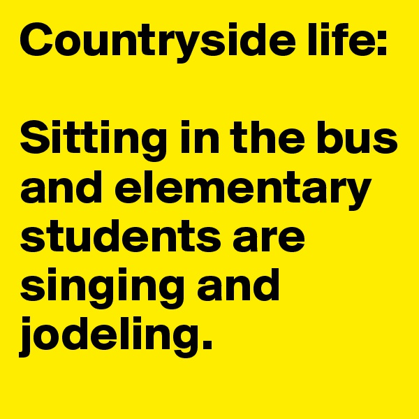 Countryside life:   Sitting in the bus and elementary students are singing and jodeling.