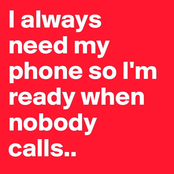 I always need my phone so I'm ready when nobody calls..