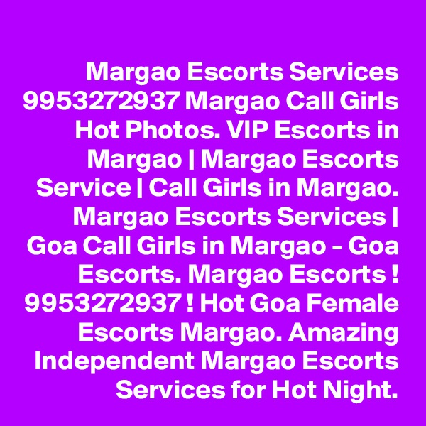 Margao Escorts Services 9953272937 Margao Call Girls Hot Photos. VIP Escorts in Margao | Margao Escorts Service | Call Girls in Margao. Margao Escorts Services | Goa Call Girls in Margao - Goa Escorts. Margao Escorts ! 9953272937 ! Hot Goa Female Escorts Margao. Amazing Independent Margao Escorts Services for Hot Night.