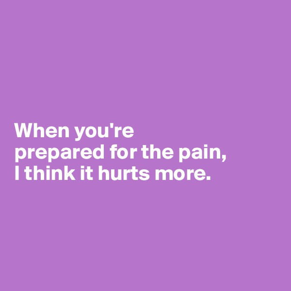 When you're  prepared for the pain,  I think it hurts more.