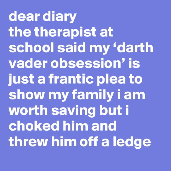dear diary the therapist at school said my 'darth vader obsession' is just a frantic plea to show my family i am worth saving but i choked him and threw him off a ledge