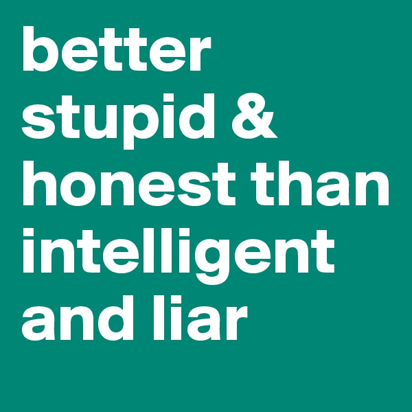 better stupid & honest than intelligent and liar