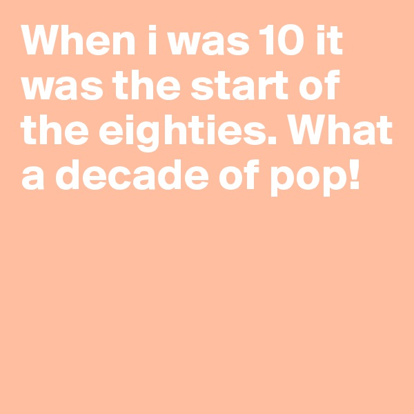 When i was 10 it was the start of the eighties. What a decade of pop!