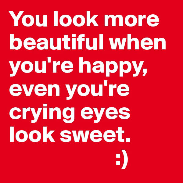 You look more beautiful when you're happy, even you're crying eyes look sweet.                         :)