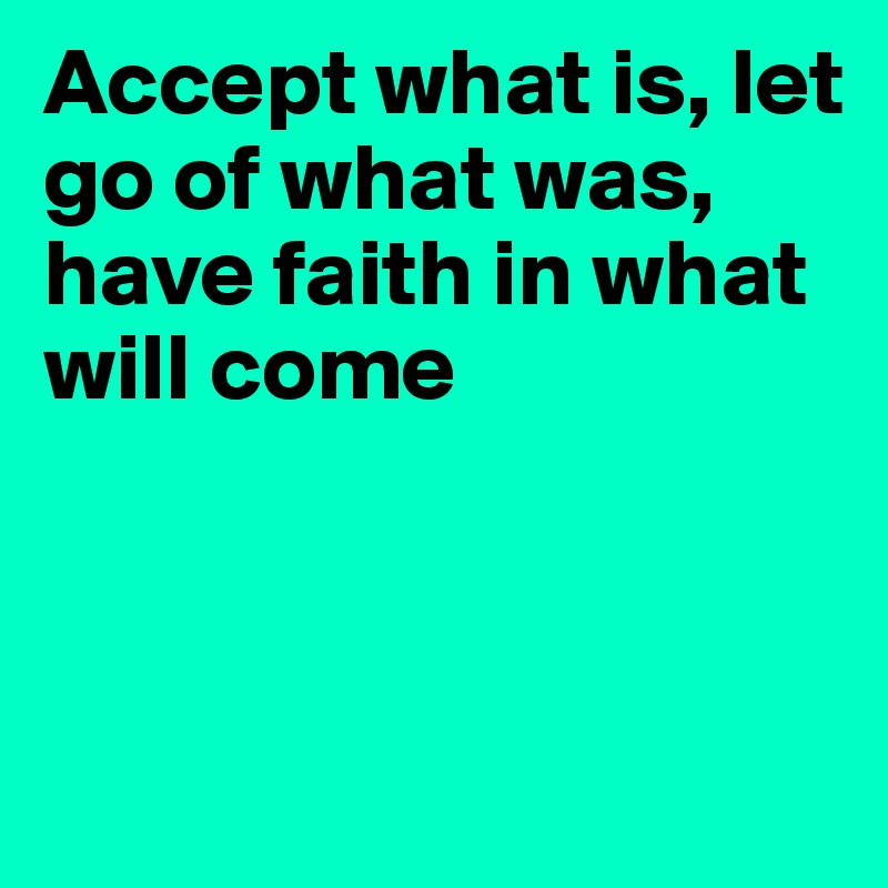 Accept what is, let go of what was,  have faith in what will come