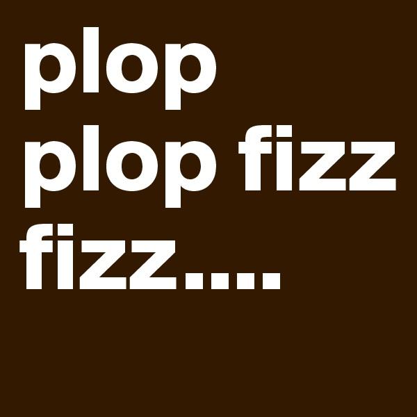 plop plop fizz fizz....