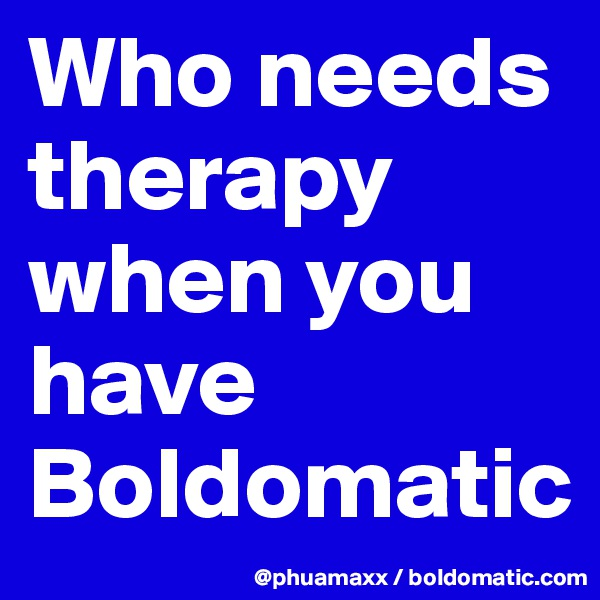 Who needs therapy when you have Boldomatic