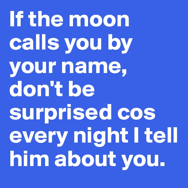 If the moon calls you by your name, don't be surprised cos every night I tell him about you.
