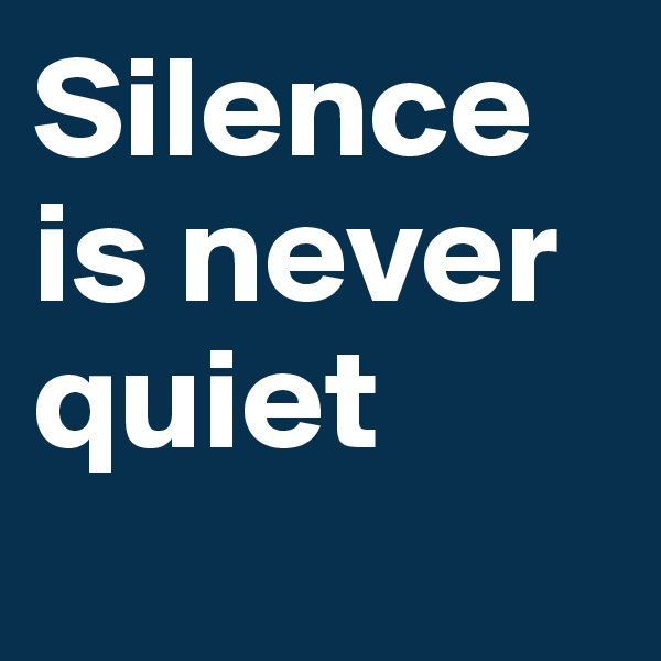 Silence is never quiet