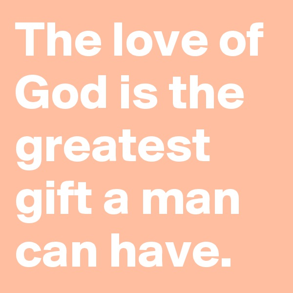 The love of God is the greatest gift a man can have.