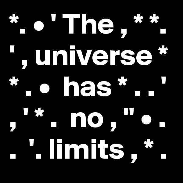 """*. • ' The , * *. ' , universe * * . •  has * . . ' , ' * .  no , """" • . .  '. limits , * ."""