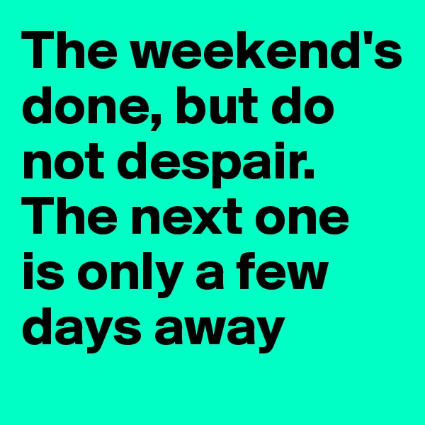The weekend's done, but do not despair. The next one is only a few days away