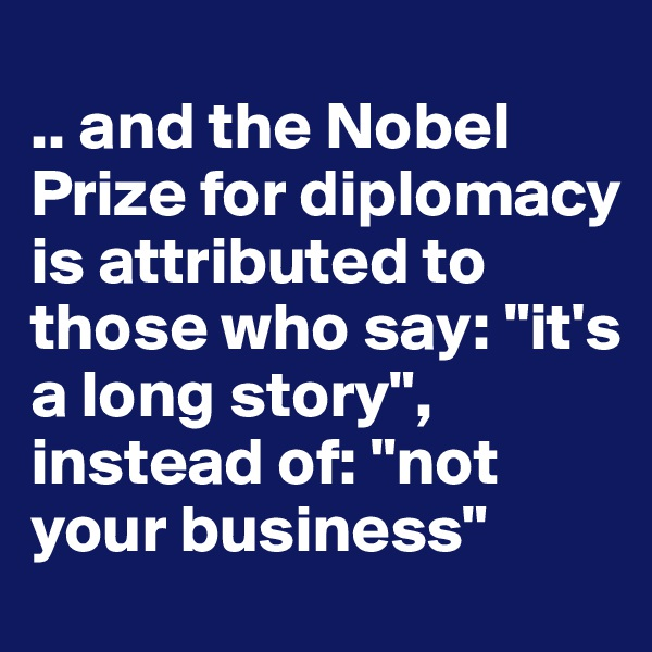 ".. and the Nobel Prize for diplomacy is attributed to those who say: ""it's a long story"", instead of: ""not your business"""