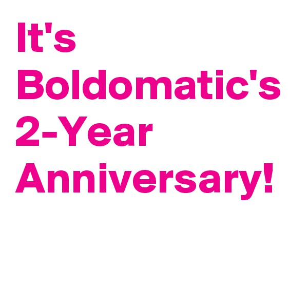 It's Boldomatic's 2-Year Anniversary!