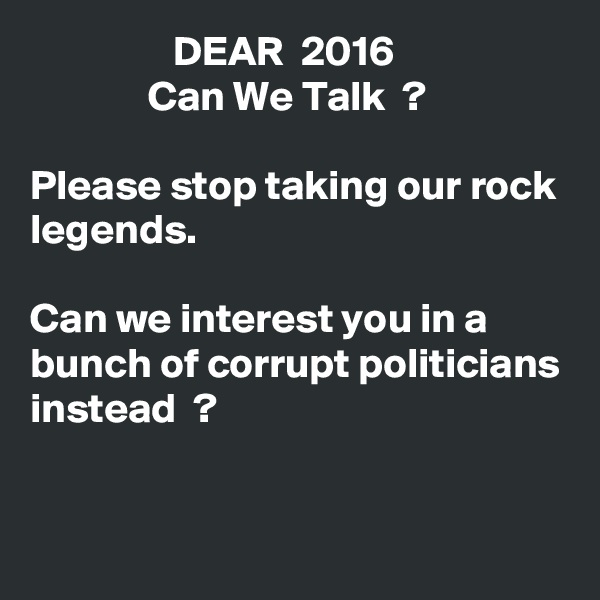 DEAR  2016               Can We Talk  ?  Please stop taking our rock legends.  Can we interest you in a bunch of corrupt politicians instead  ?