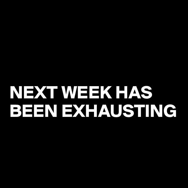 NEXT WEEK HAS BEEN EXHAUSTING