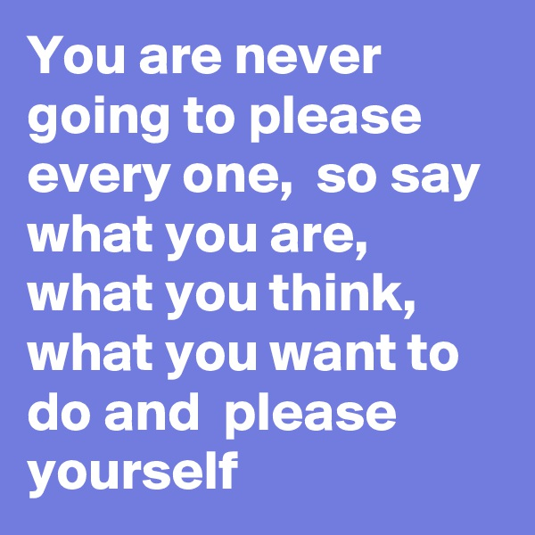 You are never going to please every one,  so say what you are,  what you think, what you want to do and  please yourself