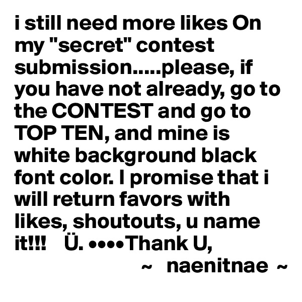 "i still need more likes On my ""secret"" contest submission.....please, if you have not already, go to the CONTEST and go to TOP TEN, and mine is white background black font color. I promise that i will return favors with likes, shoutouts, u name it!!!    Ü. ••••Thank U,                              ~   naenitnae  ~"