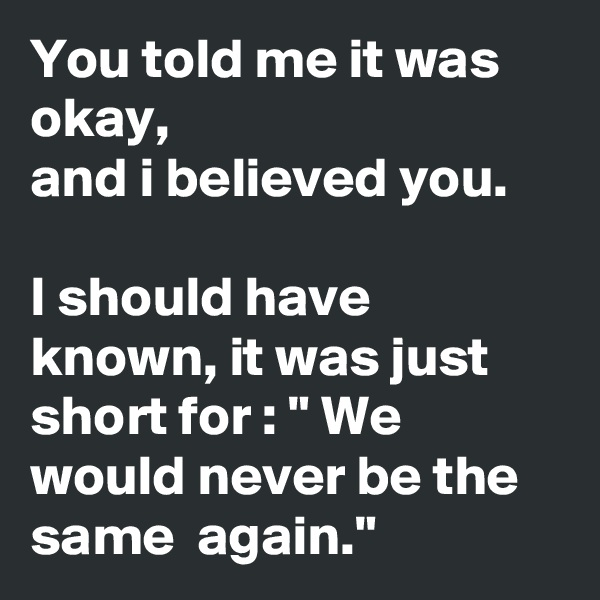 """You told me it was okay,  and i believed you.  I should have known, it was just short for : """" We would never be the same  again."""""""