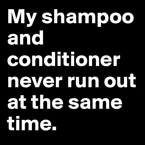 My shampoo and conditioner never run out at the same time.