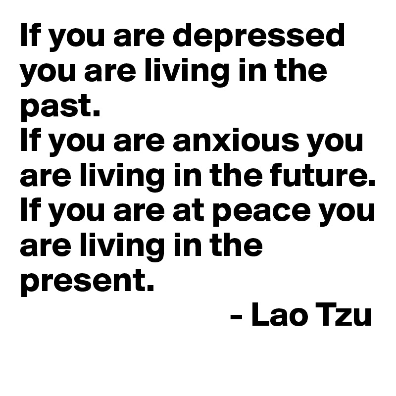 If you are depressed you are living in the past.  If you are anxious you are living in the future.  If you are at peace you are living in the present.                               - Lao Tzu