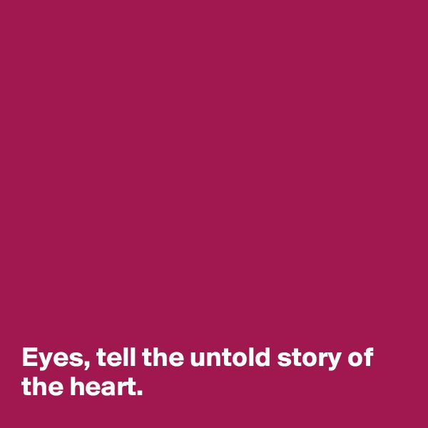Eyes, tell the untold story of the heart.