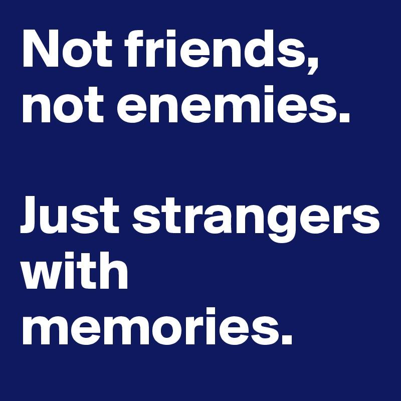 Not friends, not enemies.  Just strangers with memories.
