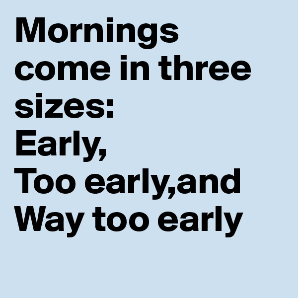 Mornings come in three sizes: Early, Too early,and Way too early