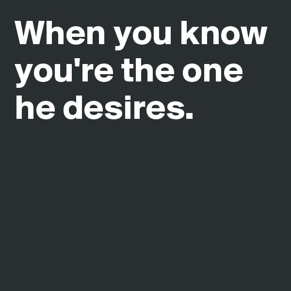 When you know you're the one he desires.
