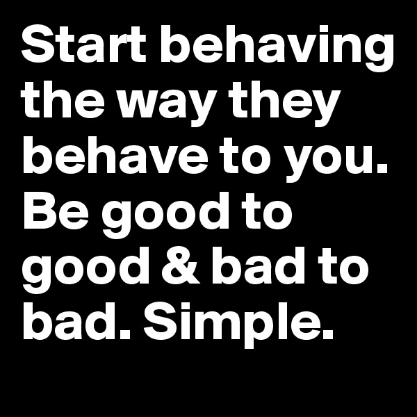 Start behaving the way they behave to you. Be good to good & bad to bad. Simple.