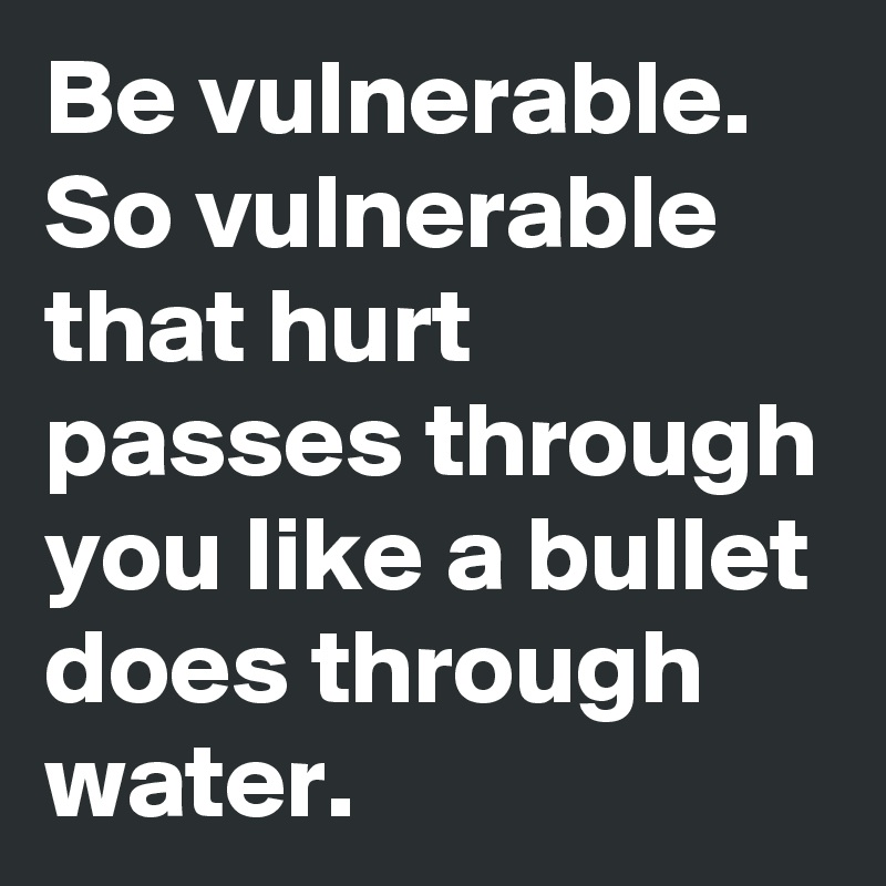 Be vulnerable. So vulnerable that hurt passes through you like a bullet does through water.