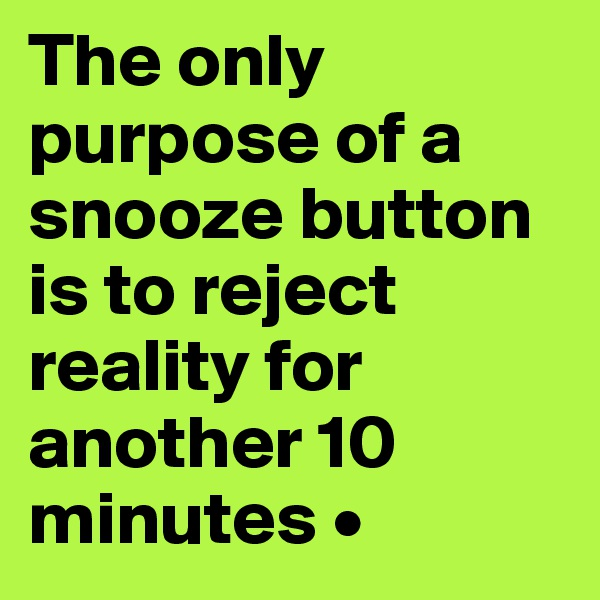 The only purpose of a snooze button is to reject reality for another 10 minutes •