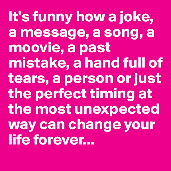 It's funny how a joke, a message, a song, a moovie, a past mistake, a hand full of tears, a person or just the perfect timing at the most unexpected way can change your life forever...